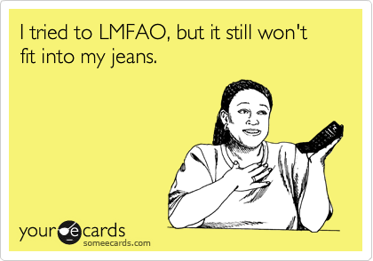 I tried to LMFAO, but it still won't fit into my jeans.