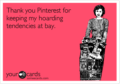 Thank you Pinterest for keeping my hoarding tendencies at bay.