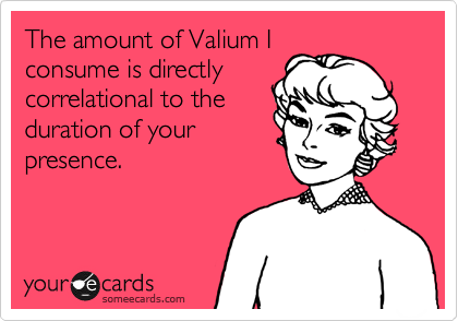 The amount of Valium I consume is directly correlational to the duration of your presence.