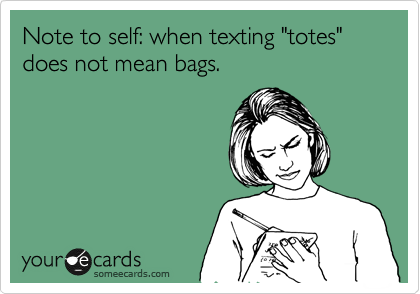 """Note to self: when texting """"totes"""" does not mean bags."""