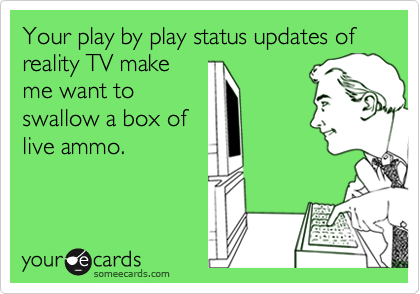 Your play by play status updates of reality TV make me want to swallow a box of live ammo.
