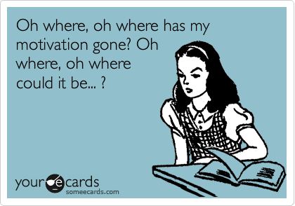 Oh where, oh where has my motivation gone? Oh where, oh where could it be... ?