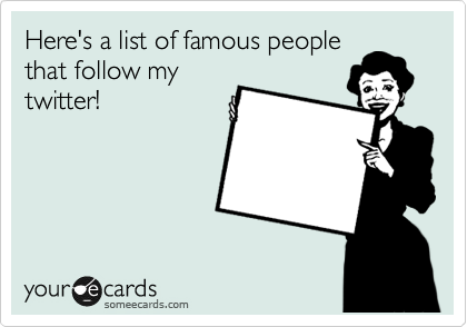 Here's a list of famous people that follow my twitter!