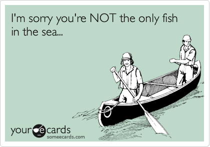 I'm sorry you're NOT the only fish in the sea...