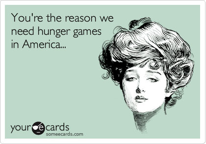 You're the reason we need hunger games in America...