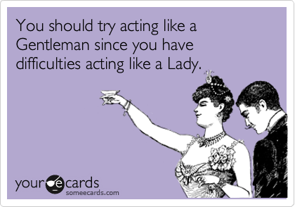 You should try acting like a Gentleman since you have difficulties acting like a Lady.