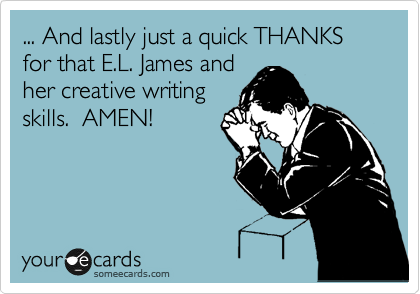 ... And lastly just a quick THANKS for that E.L. James and  her creative writing skills.  AMEN!