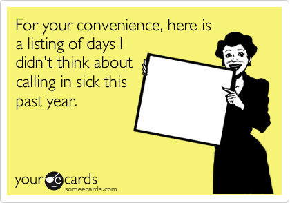 For your convenience, here is a listing of days I didn't think about calling in sick this past year.