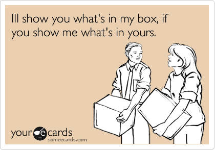 Ill show you what's in my box, if you show me what's in yours.