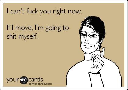 I can't fuck you right now.   If I move, I'm going to shit myself.