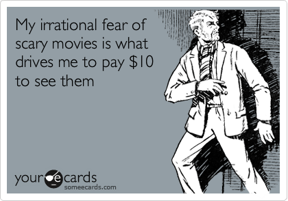 My irrational fear of  scary movies is what drives me to pay %2410 to see them