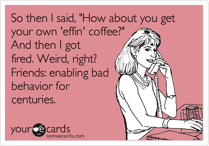 """So then I said, """"How about you get your own 'effin' coffee?"""" And then I got fired. Weird, right? Friends: enabling bad behavior for centuries."""