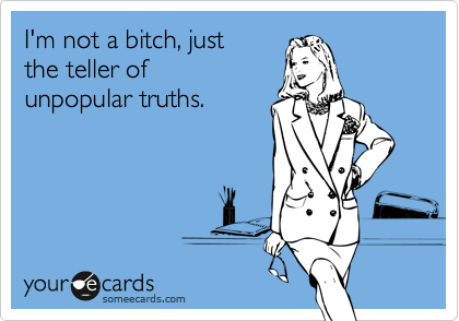 I'm not a bitch, just  the teller of  unpopular truths.