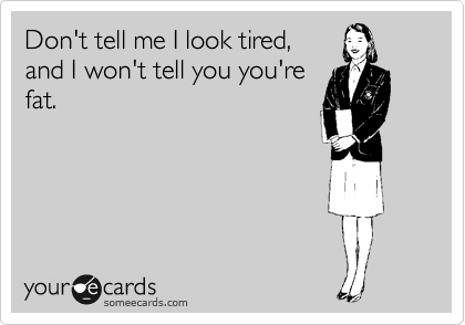 Don't tell me I look tired, and I won't tell you you're fat.