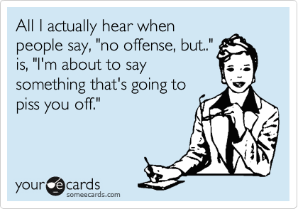 """All I actually hear when people say, """"no offense, but.."""" is, """"I'm about to say something that's going to piss you off."""""""