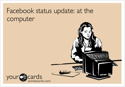 Facebook status update: at the computer
