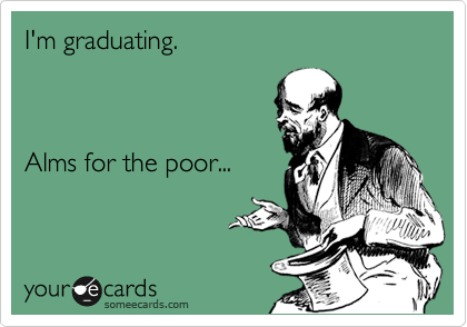 I'm graduating.    Alms for the poor...