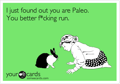 I just found out you are Paleo. You better f*cking run.