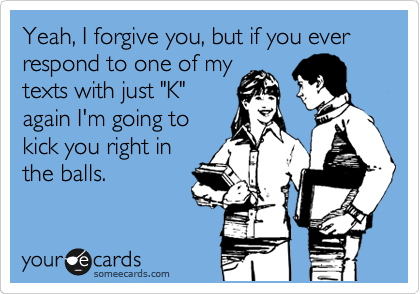 "Yeah, I forgive you, but if you ever respond to one of my texts with just ""K"" again I'm going to kick you right in the balls."