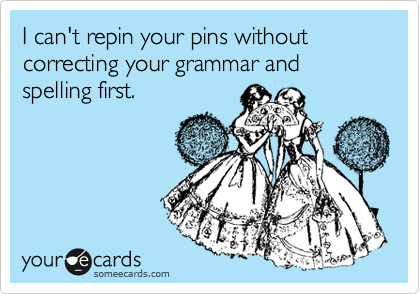 I can't repin your pins without correcting your grammar and spelling first.