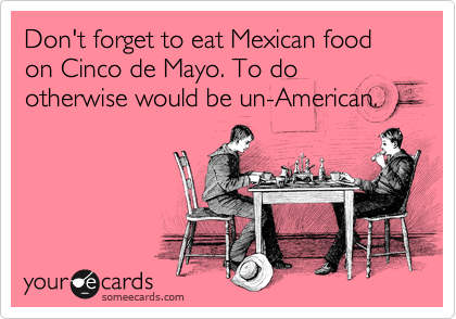 Don't forget to eat Mexican food on Cinco de Mayo. To do otherwise would be un-American.