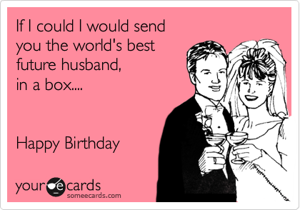 If I could I would send  you the world's best future husband, in a box....   Happy Birthday