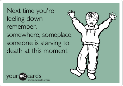 Next time you're feeling down remember, somewhere, someplace, someone is starving to death at this moment.