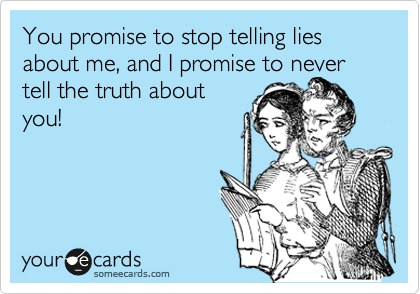 You promise to stop telling lies about me, and I promise to never tell the truth about you!