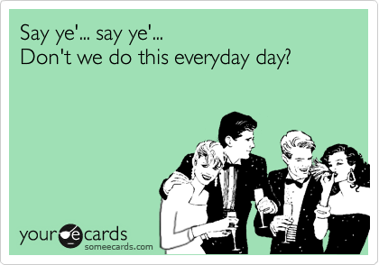Say ye'... say ye'... Don't we do this everyday day?