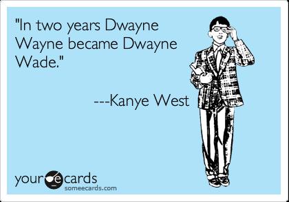 """In two years Dwayne Wayne became Dwayne Wade.""                    ---Kanye West"