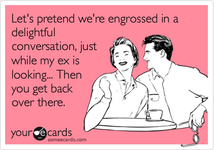 Let's pretend we're engrossed in a delightful conversation, just while my ex is looking... Then you get back over there.