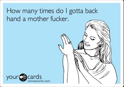 How many times do I gotta back hand a mother fucker.