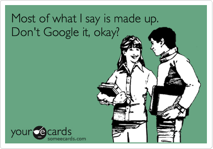 Most of what I say is made up. Don't Google it, okay?