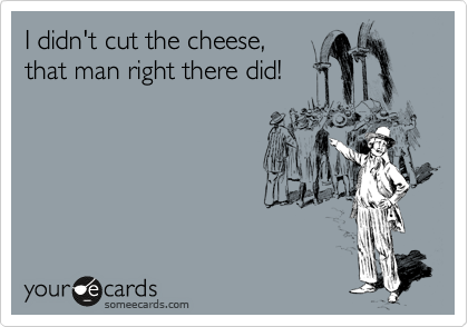I didn't cut the cheese, that man right there did!