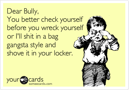 Dear Bully, You better check yourself before you wreck yourself or I'll shit in a bag gangsta style and shove it in your locker.