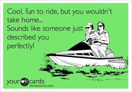 Cool, fun to ride, but you wouldn't take home...     Sounds like someone just described you perfectly!