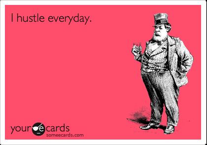 I hustle everyday.