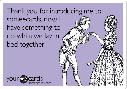 Thank you for introducing me to someecards, now I have something to do while we lay in bed together.