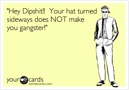 """Hey Dipshit!!  Your hat turned sideways does NOT make you gangster!"""