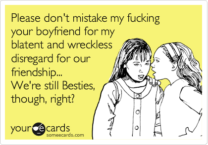 Please don't mistake my fucking your boyfriend for my blatent and wreckless disregard for our friendship...  We're still Besties, though, right?