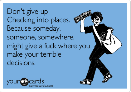 Don't give up Checking into places. Because someday, someone, somewhere, might give a fuck where you make your terrible decisions.