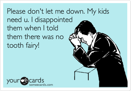 Please don't let me down. My kids need u. I disappointed them when I told them there was no tooth fairy!