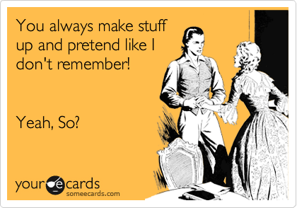You always make stuff up and pretend like I don't remember!    Yeah, So?