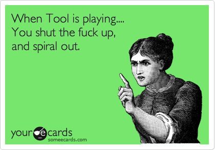 When Tool is playing.... You shut the fuck up, and spiral out.