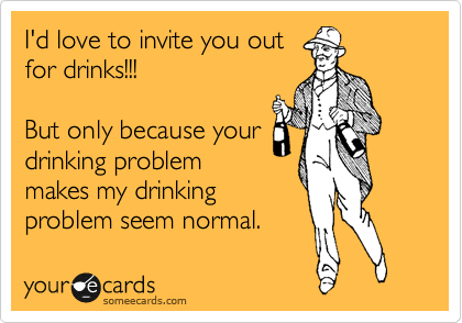 I'd love to invite you out for drinks!!!   But only because your drinking problem makes my drinking  problem seem normal.