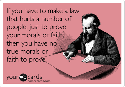 If you have to make a law that hurts a number of people, just to prove your morals or faith, then you have no true morals or faith to prove.