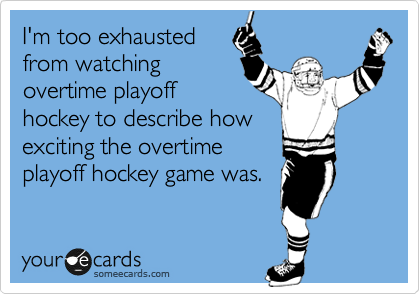 I'm too exhausted from watching overtime playoff hockey to describe how exciting the overtime playoff hockey game was.