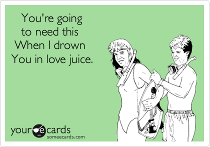 You're going     to need this  When I drown  You in love juice.