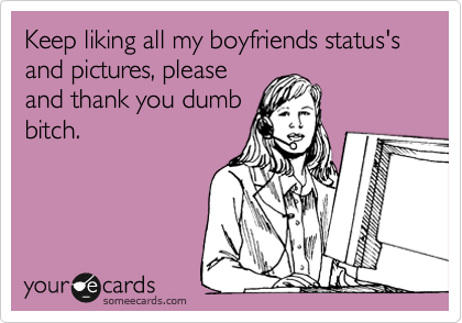 Keep liking all my boyfriends status's and pictures, please and thank you dumb bitch.