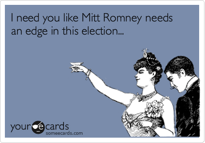 I need you like Mitt Romney needs an edge in this election...